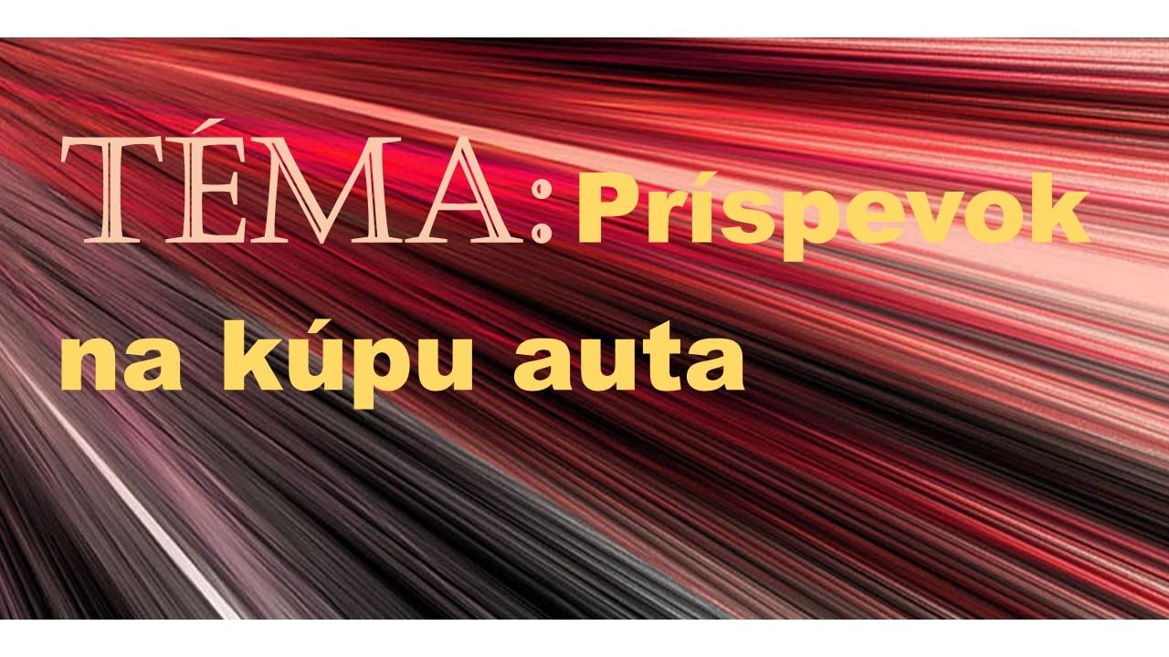 TÉMA: Peňažný príspevok na kúpu osobného auta